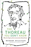 The Thoreau You Don't Know: What the Prophet of Environmentalism Really Meant (0061710318) by Sullivan, Robert
