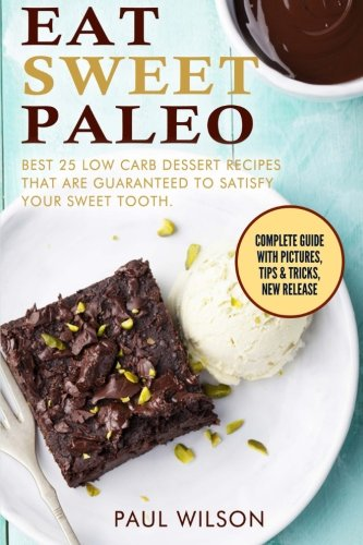 Eat Sweet Paleo: Best 25 Low Carb Dessert Recipes That Are Guaranteed To Satisfy Your Sweet Tooth by Paul Wilson