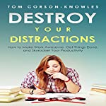 Destroy Your Distractions: How to Make Work Awesome, Get Things Done, and Skyrocket Your Productivity, Time Management, Book 1 | Tom Corson-Knowles