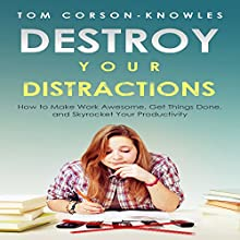 Destroy Your Distractions: How to Make Work Awesome, Get Things Done, and Skyrocket Your Productivity, Time Management, Book 1 (       UNABRIDGED) by Tom Corson-Knowles Narrated by Greg Zarcone