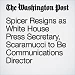 Spicer Resigns as White House Press Secretary, Scaramucci to Be Communications Director | Abby Phillip,Ashley Parker,Damian Paletta