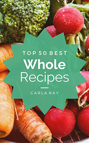 Whole Foods: Top 50 Best Whole Food Recipes - The Quick, Easy, & Delicious Everyday Cookbook! by Carla Ray