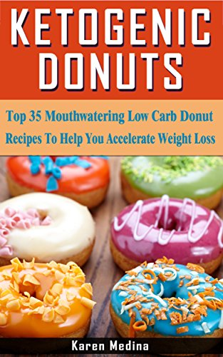 Ketogenic Donuts: Top 35 Mouthwatering Low Carb Donut Recipes To Help You Accelerate Weight Loss by Karen Medina