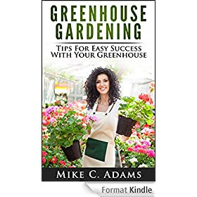 Greenhouse Gardening : Tips For Easy Success With Your Greenhouse (A Greenhouse Guide With Tips on Growing Plants in a Greenhouse Year Round) (English Edition)