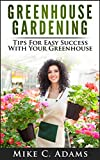 Greenhouse Gardening : Tips For Easy Success With Your Greenhouse (A Greenhouse Guide With Tips on Growing Plants in a Greenhouse Year Round)