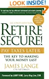 Retire Secure!: Pay Taxes Later - The Key to Making Your Money Last, 2nd Edition