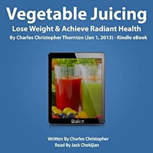 Vegetable Juicing: Lose Weight & Achieve Radiant Health | [Charles Christopher Thornton]