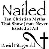 Nailed: Ten Christian Myths That Show Jesus Never Existed at All | [David Fitzgerald]