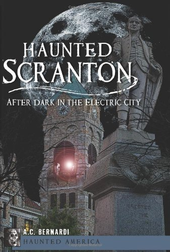 Haunted Scranton: After Dark In The Electric City (Haunted America)