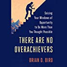 There Are No Overachievers: Seizing Your Windows of Opportunity to Do More Than You Thought Possible Hörbuch von Brian D. Biro Gesprochen von: Brian D. Biro