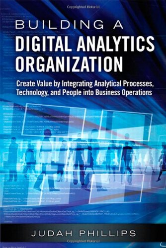 Building a Digital Analytics Organization:Create Value by Integrating Analytical Processes, Technology, and People into Busin