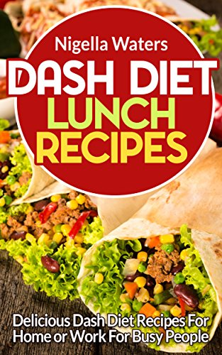 DASH Diet Lunch Recipes: Delicious Dash Diet Recipes for Home or Work for Busy People by Nigella Waters