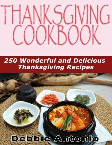 Thanksgiving Cookbook: 250 Wonderful and Delicious Thanksgiving Recipes by Debbie Antonio
