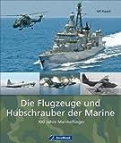 Ulf Kaack Die Flugzeuge und Hubschrauber der Marine: 100 Jahre Marineflieger