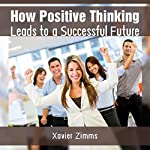 How Positive Thinking Leads to a Successful Future: Boost Positivity and Optimism to Improve Personal Success and Achieve Goals | Xavier Zimms