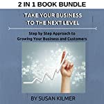 Take Your Business to the Next Level: Step by Step Approach to Growing Your Business and Customers: Growing Your Business Box Set | Susan Kilmer