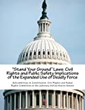 """Stand Your Ground"" Laws: Civil Rights and Public Safety Implications of the Expanded Use of Deadly Force"