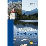 """Magisches Oberbayern: Wanderungen zu Orten der Kraftvon """"Dorothea Steinbacher"""""""