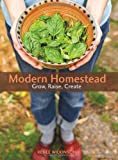 Modern Homestead: Grow, Raise, Create