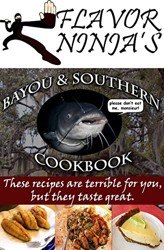 Flavor Ninja's Bayou & Southern Cookbook: These Recipes Are Terrible For You, But They Taste Great (The Flavor Ninja Book 1) by Flavor Ninja