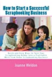 How to Start a Successful Scrapbooking Business: Quick and Easy Ways to Turn Your Scrapbooking Hobby into a Profitable Work from Home Scrapbooking Business