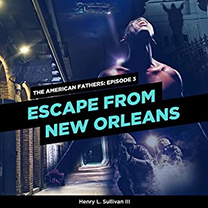 Escape from New Orleans: The American Fathers, Episode 3 Hörbuch von Henry L. Sullivan III Gesprochen von: Adrianne Cury, Cameron Knight, Juan Francisco Villa, Jennie Moreau, Kevin Theis, Rebecca Cox