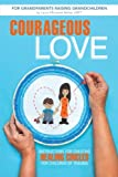 Courageous Love: Instructions for Creating Healing Circles for Children of Trauma for Grandparents Raising Grandchildren