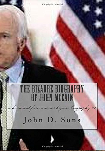 The Bizarre Biography Of John Mccain: A Historical Fiction Series Bizarre Biography #1 (Bizarre Biographies) (Volume 1)