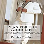 Plan for the Good Life: How to Create a Custom Plan for Life and Find More Time for Living   Patrick Bunker