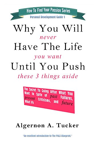 Algernon A. Tucker - Why You Will Never Have The Life You Want UNTIL You Push These 3 Things Aside: The Secret To Going After What You Want In Spite of PAST Failures, PRESENT ... and FUTURE What Ifs (English Edition)