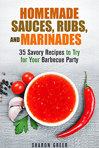 Homemade Sauces, Rubs, and Marinades: 35 Savory Recipes to Try for Your Barbecue Party (Grill & Condiments) by Sharon Greer