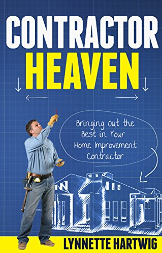 Free Kindle Book : Contractor Heaven: Bringing Out the Best in Your Home Improvement Contractor