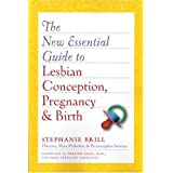 The New Essential Guide to Lesbian Conception, Pregnancy, and Birth ~ Stephanie A. Brill