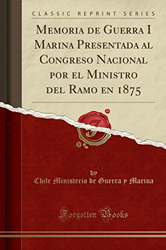 Memoria de Guerra I Marina Presentada al Congreso Nacional por el Ministro del Ramo en 1875 (Classic Reprint)  [Marina, Chile Ministerio de Guerra y] (Tapa Blanda)