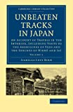 Unbeaten Tracks in Japan: Volume 1: An Account of Travels in the Interior, Including Visits to the Aborigines of Yezo and the Shrines of Nikkô ... Collection - Travel and Exploration in Asia) (1108014623) by Bird, Isabella Lucy