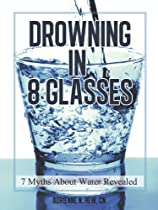 Drowning in 8 Glasses: 7 Myths about Water Revealed (Health AlternaTips) by Kathleen Nguyen