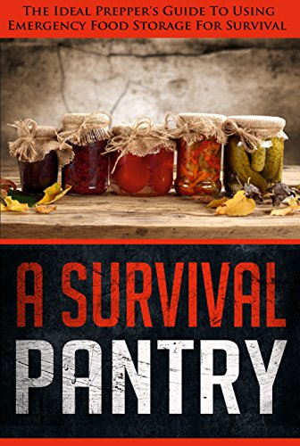 A Survival Pantry - The Ideal Prepper's Guide To Using Emergency Storage For Survival by Edward Tracy