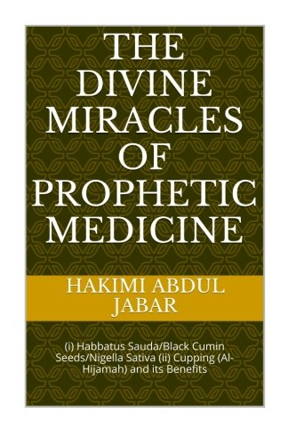 The Divine Miracles of Prophetic Medicine: Habbatus Sauda/Black Cumin Seeds/Nigella Sativa and Al-Hijamah/Cupping (Volum