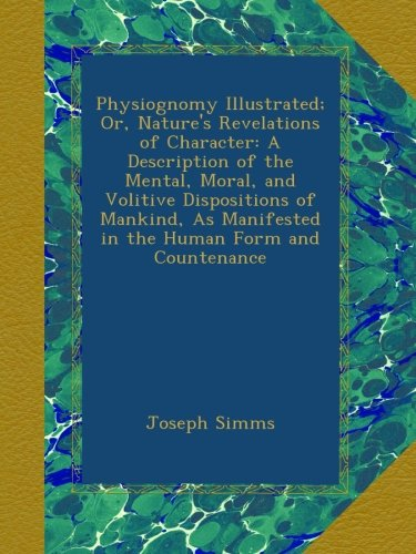 Physiognomy Illustrated; Or, Nature's Revelations of Character: A Description of the Mental, Moral, and Volitive Dispositions of Mankind, As Manifested in the Human Form and Countenance PDF