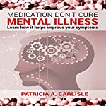 Medication Don't Cure Mental Illness: Learn How It Helps Improve Your Symptoms | Patricia Carlisle