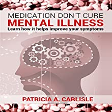 Medication Don't Cure Mental Illness: Learn How It Helps Improve Your Symptoms (       UNABRIDGED) by Patricia Carlisle Narrated by Gene Blake