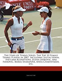 The Stars of Tennis Series: The Top 10 Female Tennis Players in 2007, Including Justin Henin, Svetlana Kuznetsova, Jelena Jankovic, Ana Ivanovic,