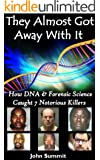 They Almost Got Away With It: How DNA & Forensic Science Caught 7 Notorious Killers (True Crime Series Book 6)