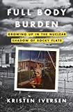 Full Body Burden: Growing Up in the Nuclear Shadow of Rocky Flats [Hardcover] [2012] (Author) Kristen Iversen