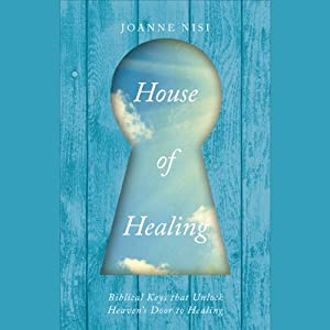 House of Healing: Biblical Keys that Unlock Heaven's Door to Healing | [Joanne Nisi]