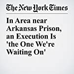 In Area near Arkansas Prison, an Execution Is 'the One We're Waiting On' | Alan Blinder,Manny Fernandez