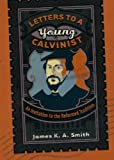 Letters to a Young Calvinist: An Invitation to the Reformed Tradition (1587432943) by James K.A. Smith