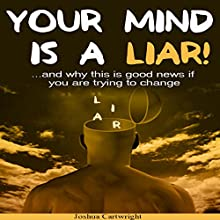 Your Mind Is a Liar: And Why This Is Good News if You Are Trying to Change! Audiobook by Joshua Cartwright Narrated by Steve Stansell