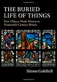 img - for The Buried Life of Things: How Objects Made History in Nineteenth-Century Britain book / textbook / text book