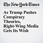 As Trump Pushes Conspiracy Theories, Right-Wing Media Gets Its Wish   Jonathan Martin
